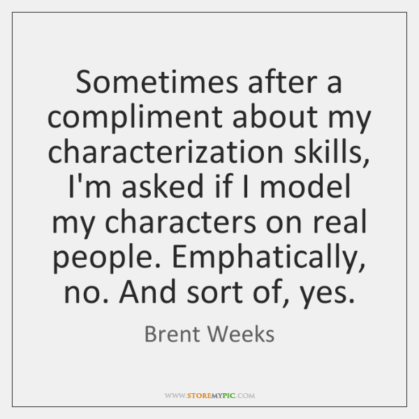 Sometimes after a compliment about my characterization skills, I'm asked if I ...