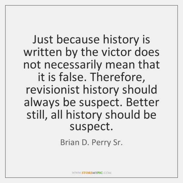 Just because history is written by the victor does not necessarily mean ...