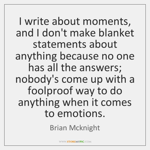 I write about moments, and I don't make blanket statements about anything ...