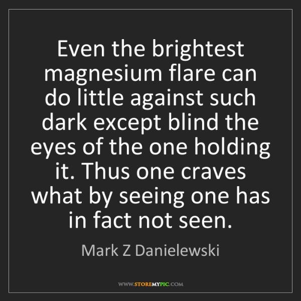 Mark Z Danielewski: Even the brightest magnesium flare can do little against...