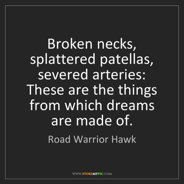 Road Warrior Hawk: Broken necks, splattered patellas, severed arteries:...