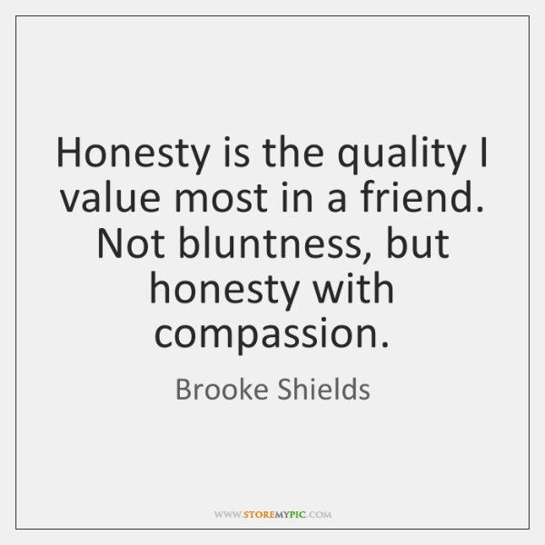Honesty is the quality I value most in a friend. Not bluntness, ...