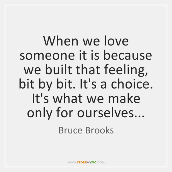 When we love someone it is because we built that feeling, bit ...
