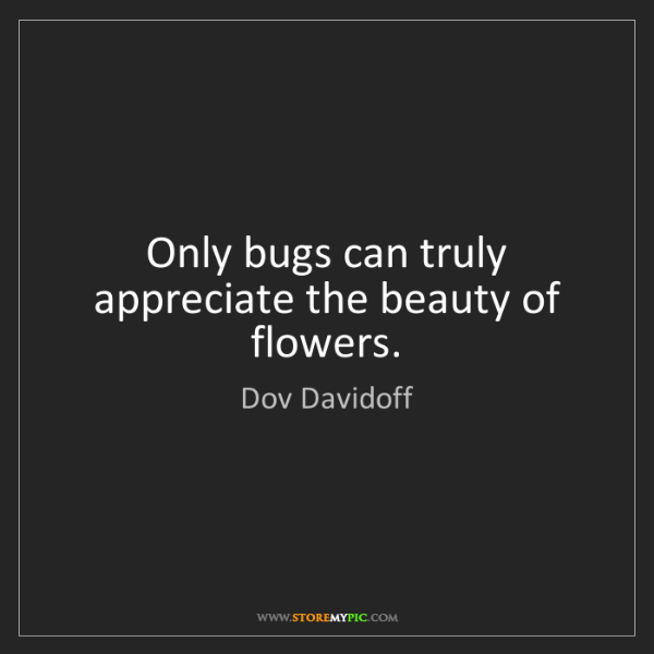 Dov Davidoff: Only bugs can truly appreciate the beauty of flowers.