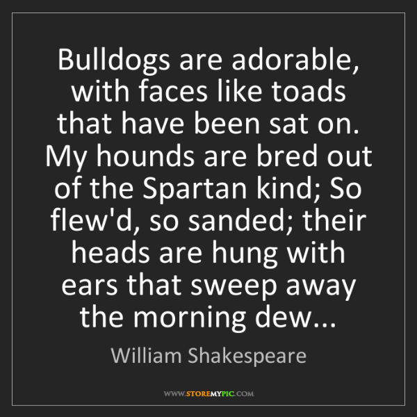 William Shakespeare: Bulldogs are adorable, with faces like toads that have...