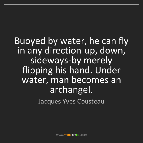 Jacques Yves Cousteau: Buoyed by water, he can fly in any direction-up, down,...