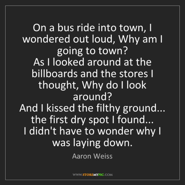 Aaron Weiss: On a bus ride into town, I wondered out loud, Why am...