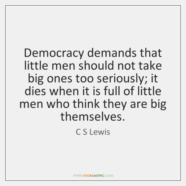 Democracy demands that little men should not take big ones too seriously; ...