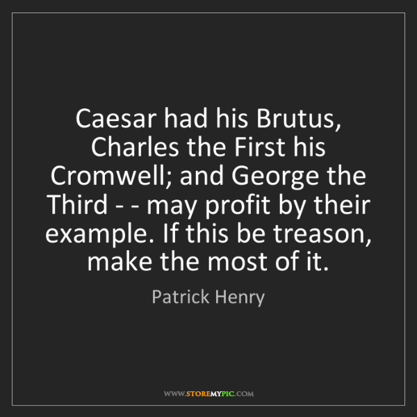Patrick Henry: Caesar had his Brutus, Charles the First his Cromwell;...