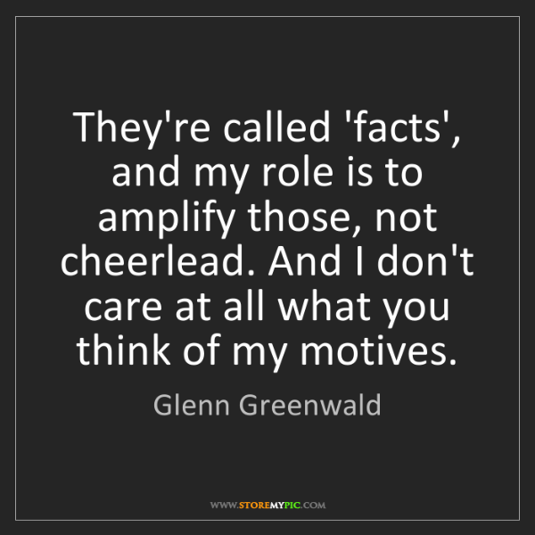 Glenn Greenwald: They're called 'facts', and my role is to amplify those,...