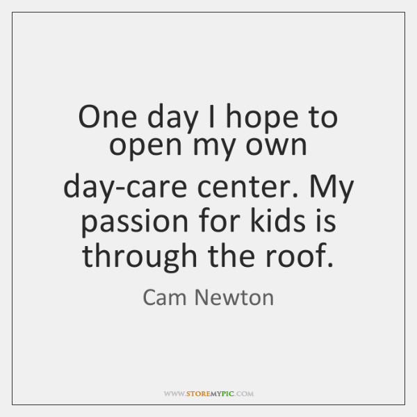 One day I hope to open my own day-care center. My passion ...
