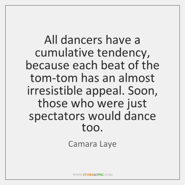 All dancers have a cumulative tendency, because each beat of the tom-tom ...