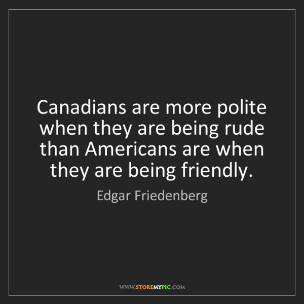 Edgar Friedenberg: Canadians are more polite when they are being rude than...