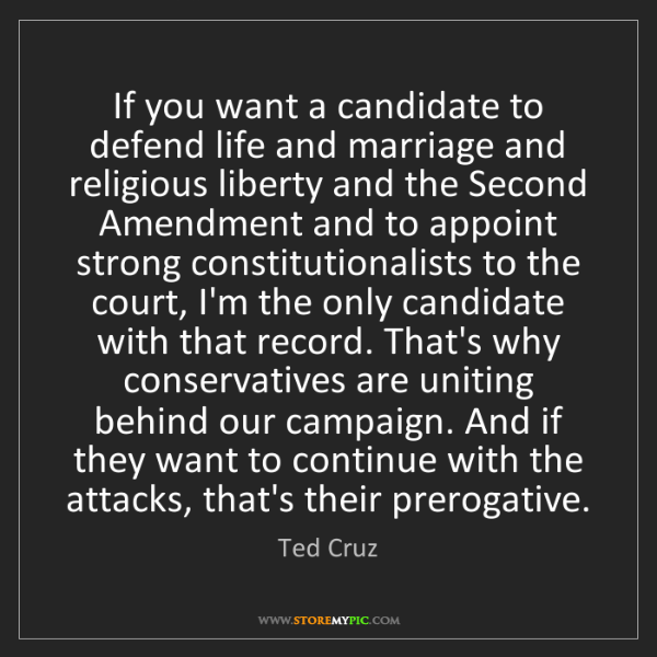 Ted Cruz: If you want a candidate to defend life and marriage and...