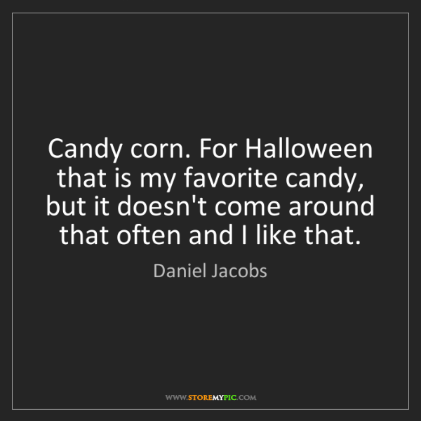 Daniel Jacobs: Candy corn. For Halloween that is my favorite candy,...