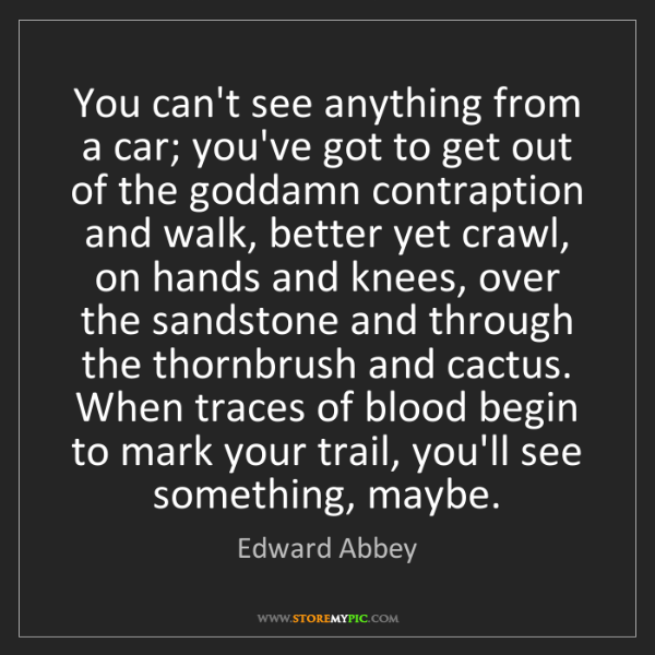 Edward Abbey: You can't see anything from a car; you've got to get...