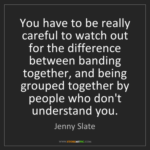 Jenny Slate: You have to be really careful to watch out for the difference...