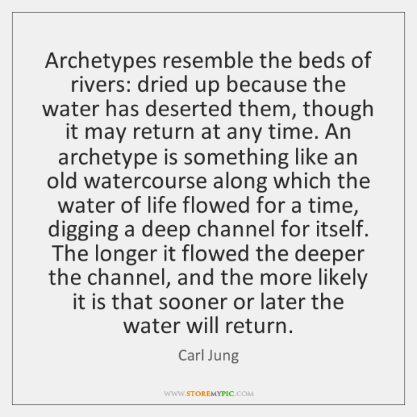 Archetypes resemble the beds of rivers: dried up because the water has ...