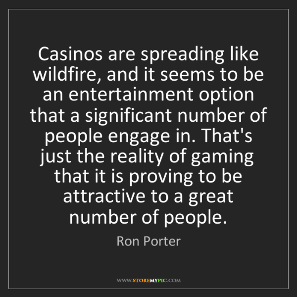 Ron Porter: Casinos are spreading like wildfire, and it seems to...