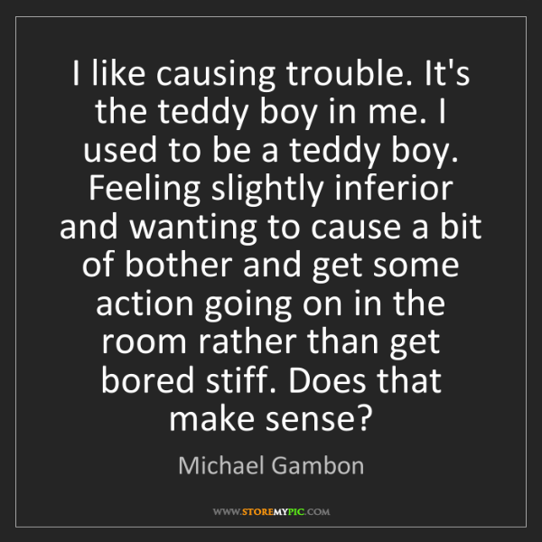 Michael Gambon: I like causing trouble. It's the teddy boy in me. I used...