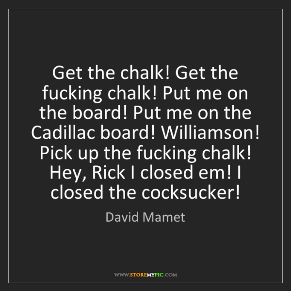 David Mamet: Get the chalk! Get the fucking chalk! Put me on the board!...