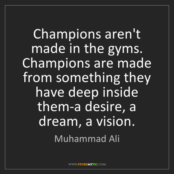 Muhammad Ali: Champions aren't made in the gyms. Champions are made...