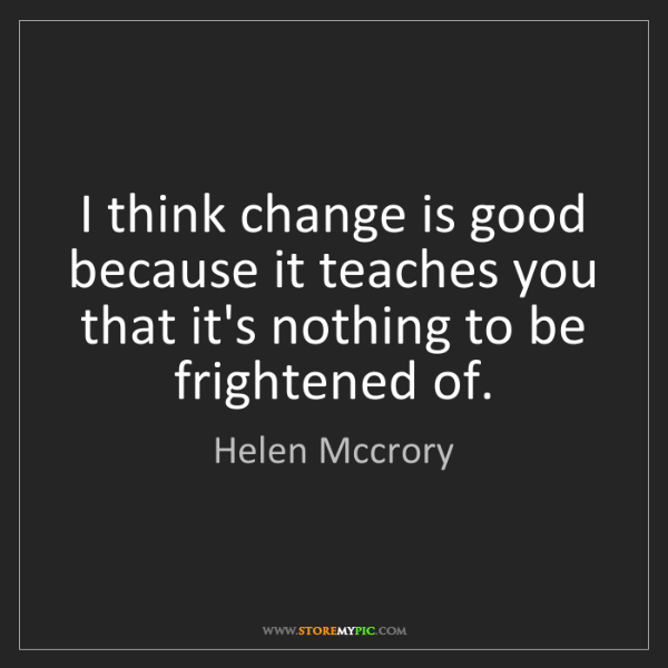 Helen Mccrory: I think change is good because it teaches you that it's...