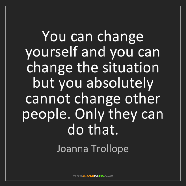 Joanna Trollope: You can change yourself and you can change the situation...