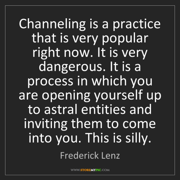 Frederick Lenz: Channeling is a practice that is very popular right now....