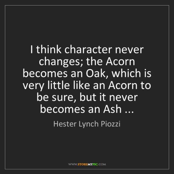Hester Lynch Piozzi: I think character never changes; the Acorn becomes an...