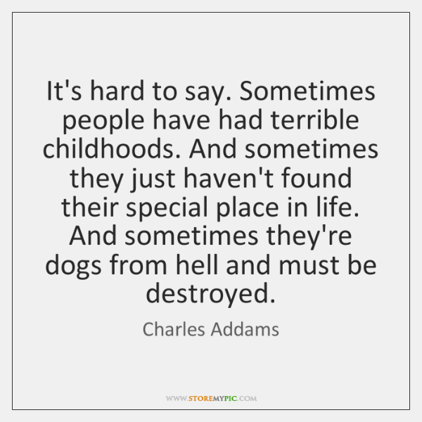 It's hard to say. Sometimes people have had terrible childhoods. And sometimes ...