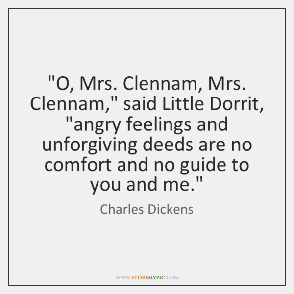 """O, Mrs. Clennam, Mrs. Clennam,"" said Little Dorrit, ""angry feelings and unforgiving ..."
