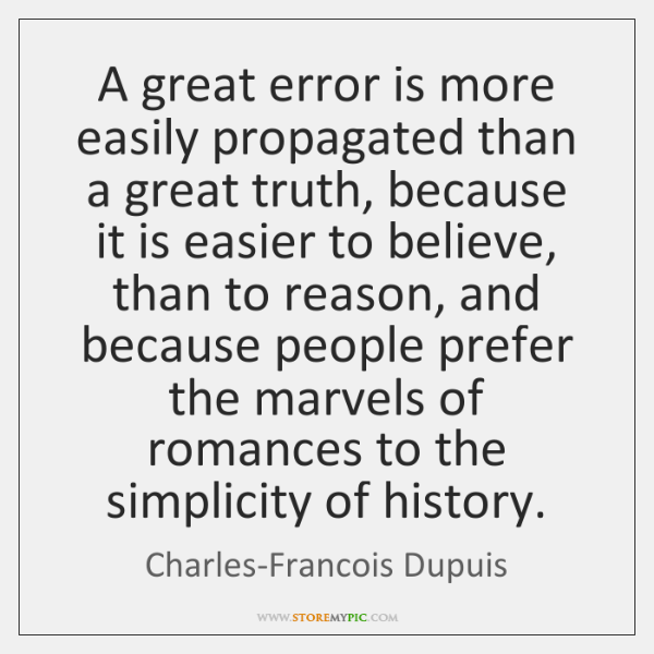 A great error is more easily propagated than a great truth, because ...