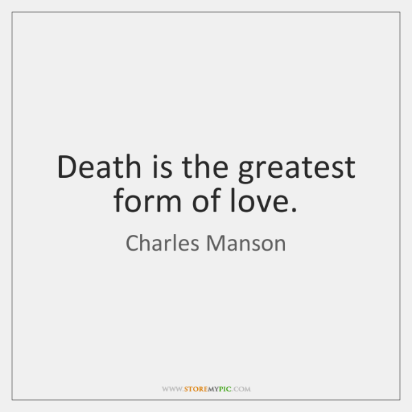 Death is the greatest form of love.