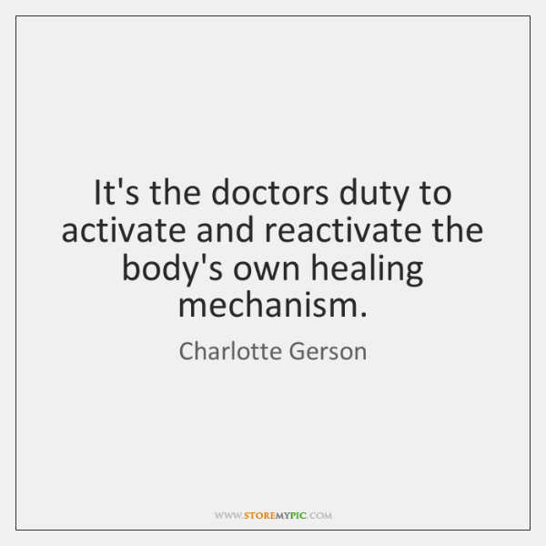 It's the doctors duty to activate and reactivate the body's own healing ...