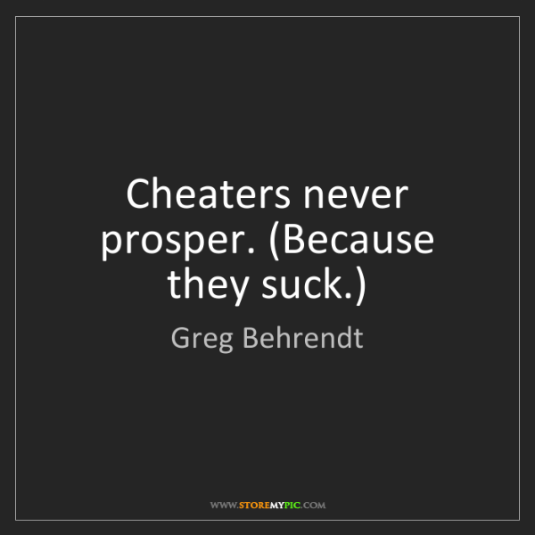 Greg Behrendt: Cheaters never prosper. (Because they suck.)