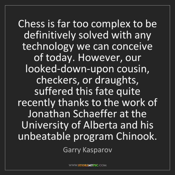 Garry Kasparov: Chess is far too complex to be definitively solved with...