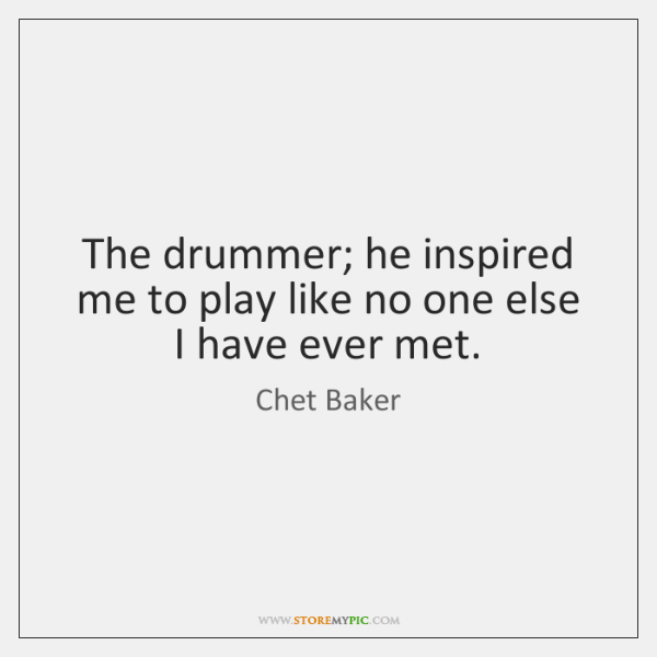 The drummer; he inspired me to play like no one else I ...