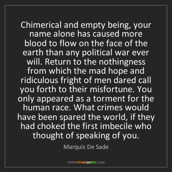 Marquis De Sade: Chimerical and empty being, your name alone has caused...
