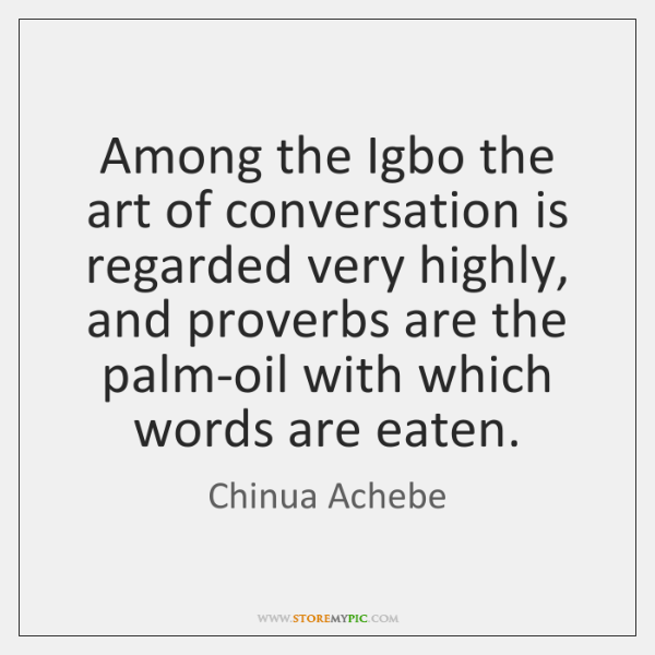 Among the Igbo the art of conversation is regarded very highly, and ...