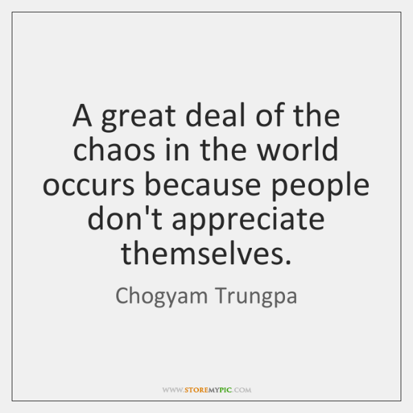 A great deal of the chaos in the world occurs because people ...