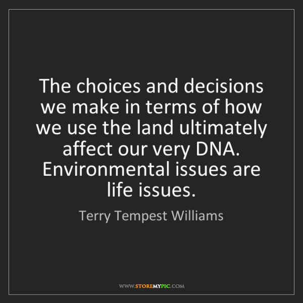 Terry Tempest Williams: The choices and decisions we make in terms of how we...