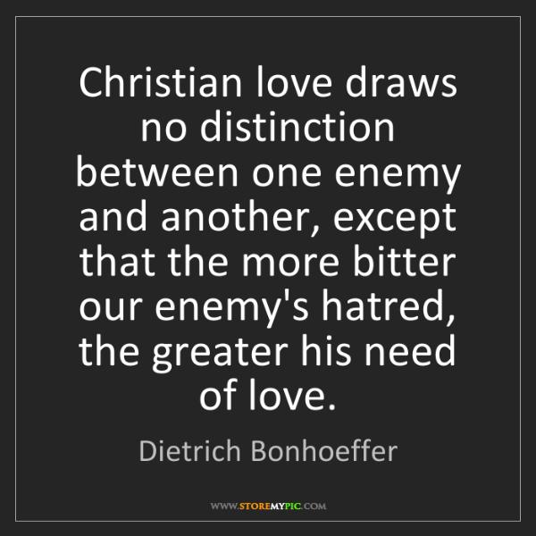 Dietrich Bonhoeffer: Christian love draws no distinction between one enemy...