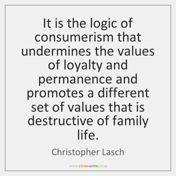 It is the logic of consumerism that undermines the values of loyalty ...