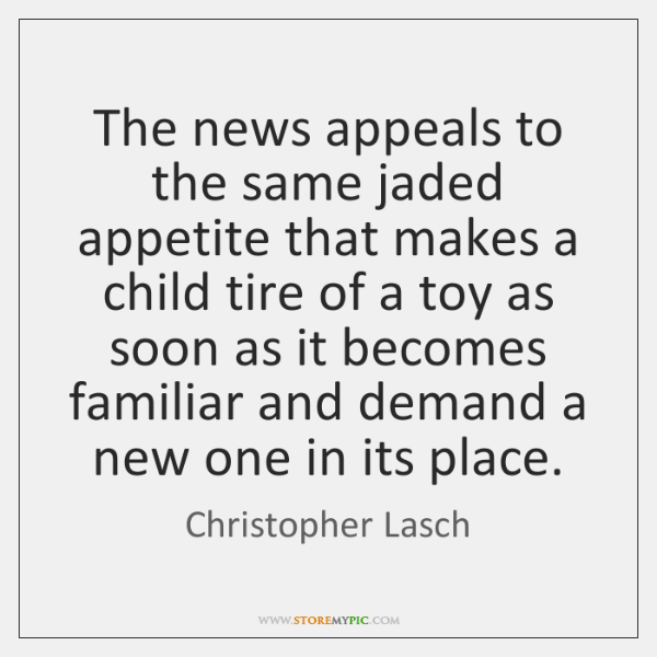 The news appeals to the same jaded appetite that makes a child ...