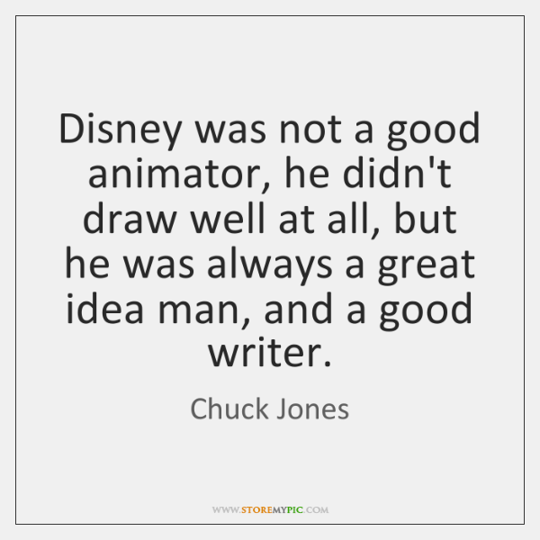 Disney was not a good animator, he didn't draw well at all, ...
