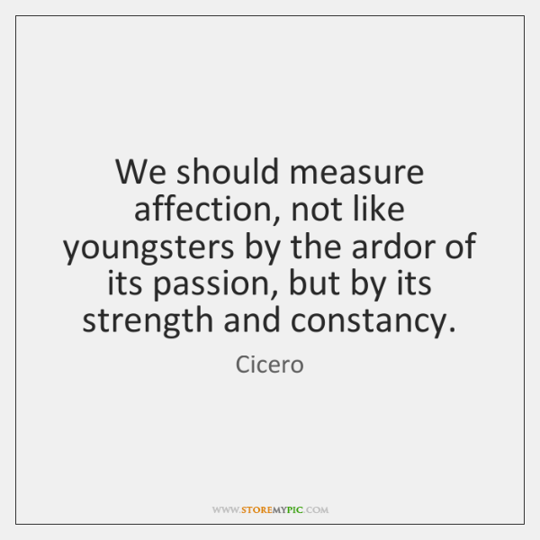 We should measure affection, not like youngsters by the ardor of its ...