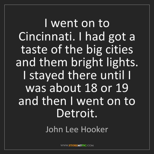 John Lee Hooker: I went on to Cincinnati. I had got a taste of the big...