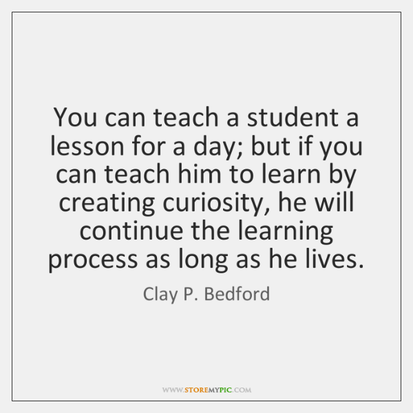 You can teach a student a lesson for a day; but if ...