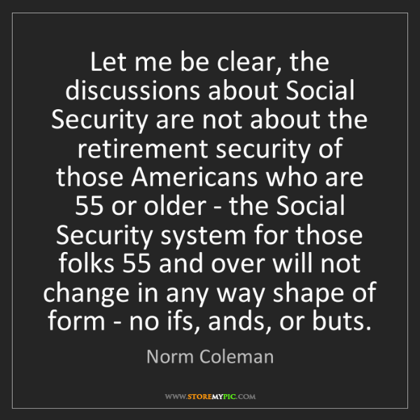 Norm Coleman: Let me be clear, the discussions about Social Security...